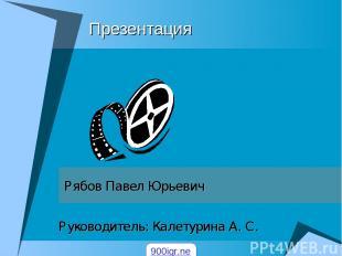 Презентация Рябов Павел Юрьевич Руководитель: Калетурина А. С. 900igr.net