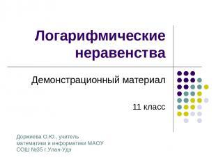Логарифмические неравенства Демонстрационный материал 11 класс Доржиева О.Ю., уч