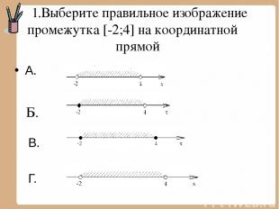 1.Выберите правильное изображение промежутка [-2;4] на координатной прямой А. В.