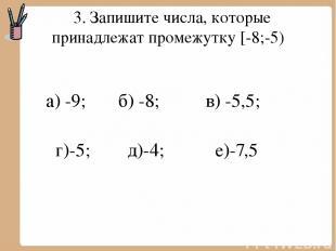 3. Запишите числа, которые принадлежат промежутку [-8;-5) а) -9; б) -8; в) -5,5;