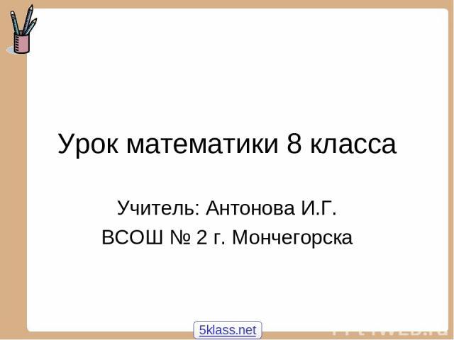 Урок математики 8 класса Учитель: Антонова И.Г. ВСОШ № 2 г. Мончегорска 5klass.net