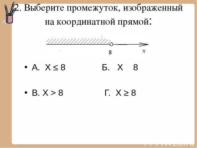 2. Выберите промежуток, изображенный на координатной прямой: А. Х ≤ 8 Б. Х ˂ 8 В. Х > 8 Г. Х ≥ 8