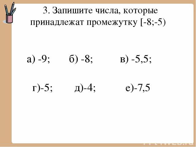 3. Запишите числа, которые принадлежат промежутку [-8;-5) а) -9; б) -8; в) -5,5; г)-5; д)-4; е)-7,5