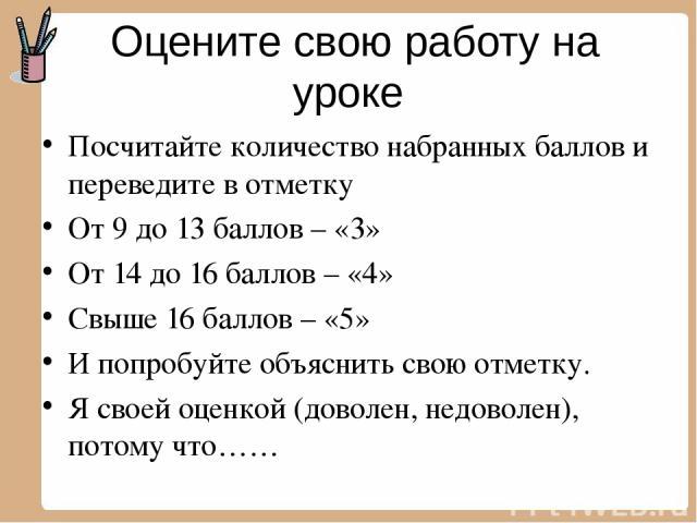 Оцените свою работу на уроке Посчитайте количество набранных баллов и переведите в отметку От 9 до 13 баллов – «3» От 14 до 16 баллов – «4» Свыше 16 баллов – «5» И попробуйте объяснить свою отметку. Я своей оценкой (доволен, недоволен), потому что……