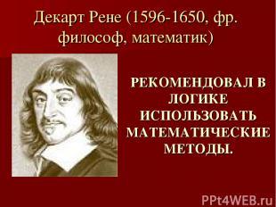 Декарт Рене (1596-1650, фр. философ, математик) РЕКОМЕНДОВАЛ В ЛОГИКЕ ИСПОЛЬЗОВА