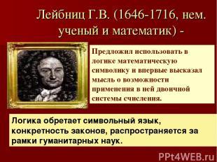 Лейбниц Г.В. (1646-1716, нем. ученый и математик) - Предложил использовать в лог