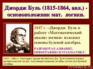 Джордж Буль (1815-1864, анл.) - основоположник мат. логики. 1847 г. –Джордж Буль