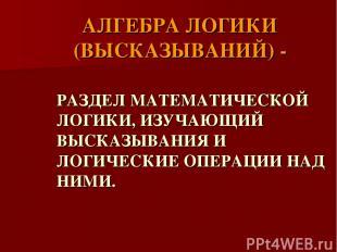 АЛГЕБРА ЛОГИКИ (ВЫСКАЗЫВАНИЙ) - РАЗДЕЛ МАТЕМАТИЧЕСКОЙ ЛОГИКИ, ИЗУЧАЮЩИЙ ВЫСКАЗЫВ