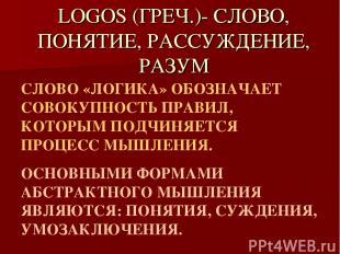 LOGOS (ГРЕЧ.)- СЛОВО, ПОНЯТИЕ, РАССУЖДЕНИЕ, РАЗУМ СЛОВО «ЛОГИКА» ОБОЗНАЧАЕТ СОВО