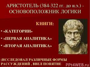 АРИСТОТЕЛЬ (384-322 гг. до н.э.) - ОСНОВОПОЛОЖНИК ЛОГИКИ КНИГИ: «КАТЕГОРИИ» «ПЕР