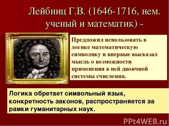 Лейбниц Г.В. (1646-1716, нем. ученый и математик) - Предложил использовать в логике математическую символику и впервые высказал мысль о возможности применения в ней двоичной системы счисления. Логика обретает символьный язык, конкретность законов, р…