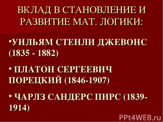 ВКЛАД В СТАНОВЛЕНИЕ И РАЗВИТИЕ МАТ. ЛОГИКИ: УИЛЬЯМ СТЕНЛИ ДЖЕВОНС (1835 - 1882) ПЛАТОН СЕРГЕЕВИЧ ПОРЕЦКИЙ (1846-1907) ЧАРЛЗ САНДЕРС ПИРС (1839-1914)