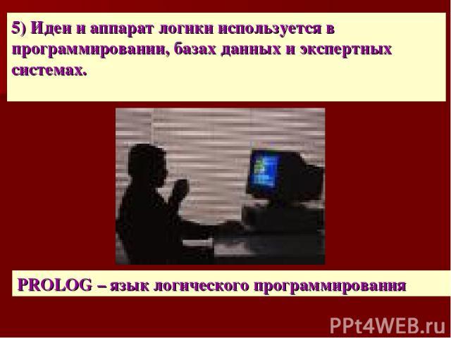 5) Идеи и аппарат логики используется в программировании, базах данных и экспертных системах. PROLOG – язык логического программирования