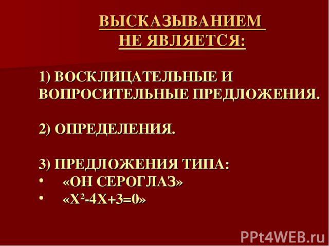 ВЫСКАЗЫВАНИЕМ НЕ ЯВЛЯЕТСЯ: 1) ВОСКЛИЦАТЕЛЬНЫЕ И ВОПРОСИТЕЛЬНЫЕ ПРЕДЛОЖЕНИЯ. 2) ОПРЕДЕЛЕНИЯ. 3) ПРЕДЛОЖЕНИЯ ТИПА: «ОН СЕРОГЛАЗ» «X2-4X+3=0»