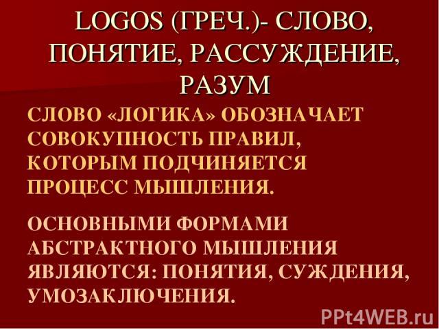 LOGOS (ГРЕЧ.)- СЛОВО, ПОНЯТИЕ, РАССУЖДЕНИЕ, РАЗУМ СЛОВО «ЛОГИКА» ОБОЗНАЧАЕТ СОВОКУПНОСТЬ ПРАВИЛ, КОТОРЫМ ПОДЧИНЯЕТСЯ ПРОЦЕСС МЫШЛЕНИЯ. ОСНОВНЫМИ ФОРМАМИ АБСТРАКТНОГО МЫШЛЕНИЯ ЯВЛЯЮТСЯ: ПОНЯТИЯ, СУЖДЕНИЯ, УМОЗАКЛЮЧЕНИЯ.