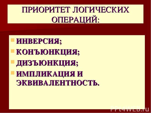 ПРИОРИТЕТ ЛОГИЧЕСКИХ ОПЕРАЦИЙ: ИНВЕРСИЯ; КОНЪЮНКЦИЯ; ДИЗЪЮНКЦИЯ; ИМПЛИКАЦИЯ И ЭКВИВАЛЕНТНОСТЬ.