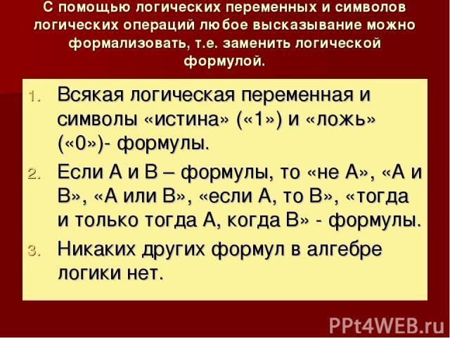 С помощью логических переменных и символов логических операций любое высказывание можно формализовать, т.е. заменить логической формулой. Всякая логическая переменная и символы «истина» («1») и «ложь» («0»)- формулы. Если А и В – формулы, то «не А»,…