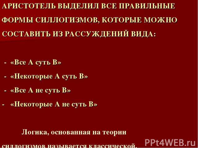 АРИСТОТЕЛЬ ВЫДЕЛИЛ ВСЕ ПРАВИЛЬНЫЕ ФОРМЫ СИЛЛОГИЗМОВ, КОТОРЫЕ МОЖНО СОСТАВИТЬ ИЗ РАССУЖДЕНИЙ ВИДА: - «Все А суть В» - «Некоторые А суть В» - «Все А не суть В» - «Некоторые А не суть В» Логика, основанная на теории силлогизмов называется классической.