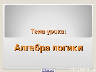 Тема урока: Алгебра логики 900igr.net