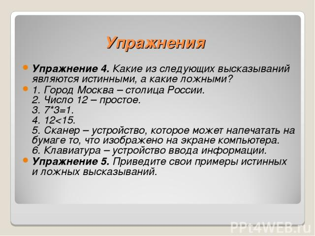 Упражнения Упражнение 4. Какие из следующих высказываний являются истинными, а какие ложными? 1. Город Москва – столица России. 2. Число 12 – простое. 3. 7*3=1. 4. 12