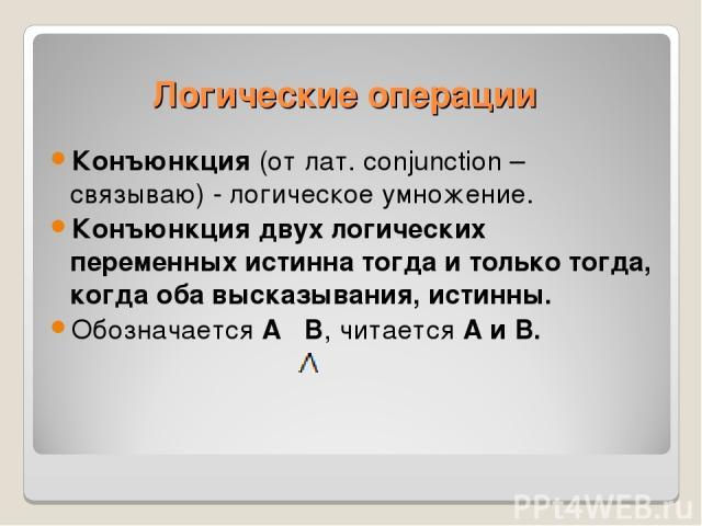 Конъюнкция (от лат. conjunction – связываю) - логическое умножение. Конъюнкция двух логических переменных истинна тогда и только тогда, когда оба высказывания, истинны. Обозначается А В, читается А и В. Логические операции