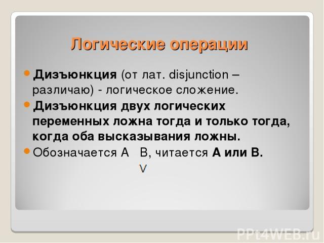 Дизъюнкция (от лат. disjunction – различаю) - логическое сложение. Дизъюнкция двух логических переменных ложна тогда и только тогда, когда оба высказывания ложны. Обозначается А В, читается А или В. Логические операции