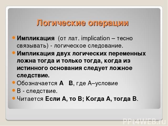 Импликация (от лат. implication – тесно связывать) - логическое следование. Импликация двух логических переменных ложна тогда и только тогда, когда из истинного основания следует ложное следствие. Обозначается А В, где А–условие В - следствие. Читае…