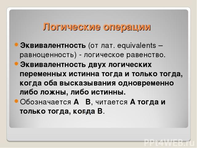 Эквивалентность (от лат. equivalents – равноценность) - логическое равенство. Эквивалентность двух логических переменных истинна тогда и только тогда, когда оба высказывания одновременно либо ложны, либо истинны. Обозначается А В, читается А тогда и…