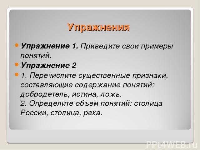 Упражнения Упражнение 1. Приведите свои примеры понятий. Упражнение 2 1. Перечислите существенные признаки, составляющие содержание понятий: добродетель, истина, ложь. 2. Определите объем понятий: столица России, столица, река.
