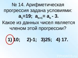 № 14. Арифметическая прогрессия задана условиями: а1=19; аn+1= an - 3. Какое из