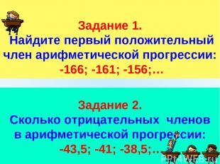 Задание 1. Найдите первый положительный член арифметической прогрессии: -166; -1