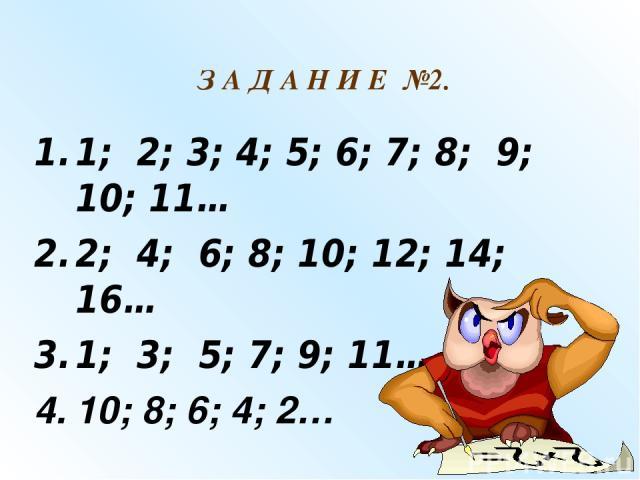 1; 2; 3; 4; 5; 6; 7; 8; 9; 10; 11… 2; 4; 6; 8; 10; 12; 14; 16… 1; 3; 5; 7; 9; 11… 10; 8; 6; 4; 2… З А Д А Н И Е №2.