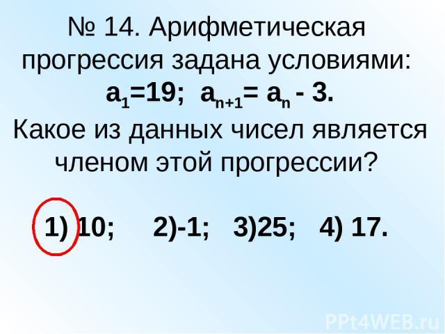 № 14. Арифметическая прогрессия задана условиями: а1=19; аn+1= an - 3. Какое из данных чисел является членом этой прогрессии? 1) 10; 2)-1; 3)25; 4) 17.