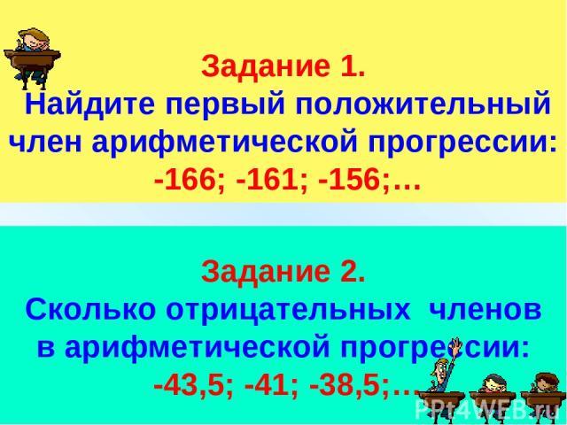 Задание 1. Найдите первый положительный член арифметической прогрессии: -166; -161; -156;… Задание 2. Сколько отрицательных членов в арифметической прогрессии: -43,5; -41; -38,5;…