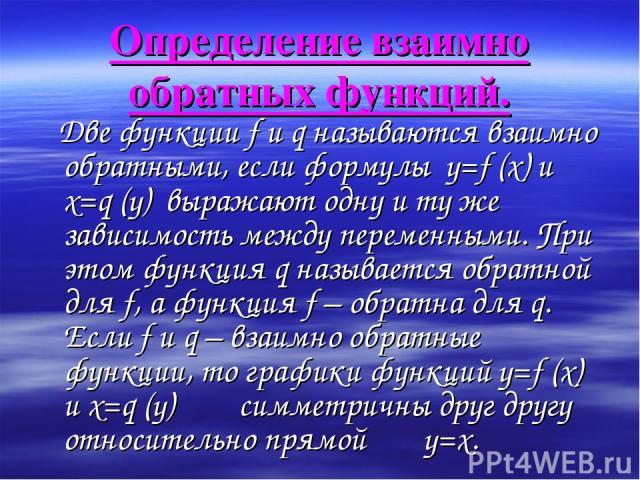 Определение взаимно обратных функций. Две функции f и q называются взаимно обратными, если формулы y=f (x) и x=q (y) выражают одну и ту же зависимость между переменными. При этом функция q называется обратной для f, а функция f – обратна для q. Если…