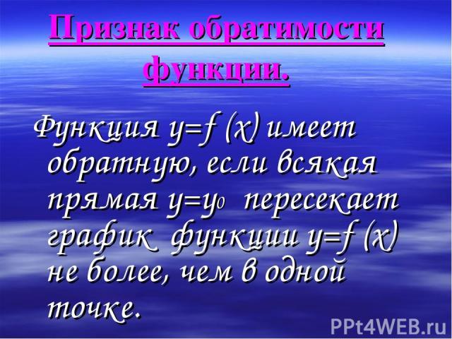Признак обратимости функции. Функция y=f (x) имеет обратную, если всякая прямая y=y0 пересекает график функции у=f (х) не более, чем в одной точке.