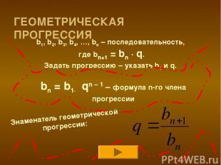 ГЕОМЕТРИЧЕСКАЯ ПРОГРЕССИЯ b1, b2, b3, b4, …, bn – последовательность, где bn+1 =