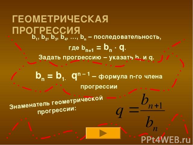 ГЕОМЕТРИЧЕСКАЯ ПРОГРЕССИЯ b1, b2, b3, b4, …, bn – последовательность, где bn+1 = bn · q. Задать прогрессию – указать b1 и q. bn = b1· qn – 1 – формула n-го члена прогрессии Знаменатель геометрической прогрессии: