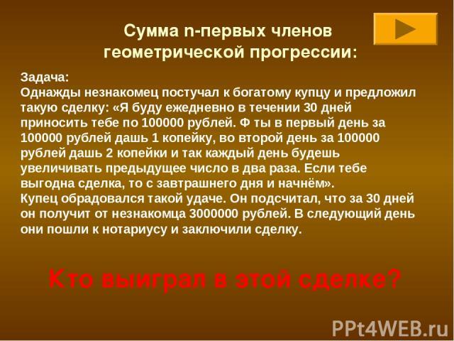 Сумма n-первых членов геометрической прогрессии: Задача: Однажды незнакомец постучал к богатому купцу и предложил такую сделку: «Я буду ежедневно в течении 30 дней приносить тебе по 100000 рублей. Ф ты в первый день за 100000 рублей дашь 1 копейку, …