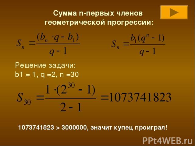 Сумма n-первых членов геометрической прогрессии: Решение задачи: b1 = 1, q =2, n =30 1073741823 > 3000000, значит купец проиграл!