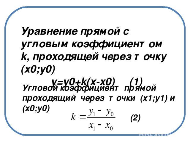 Уравнение прямой с угловым коэффициентом k, проходящей через точку (х0;у0) у=у0+k(x-x0) Уравнение прямой с угловым коэффициентом k, проходящей через точку (х0;у0) у=у0+k(x-x0) (1) Угловой коэффициент прямой проходящий через точки (х1;у1) и (х0;у0) (2)