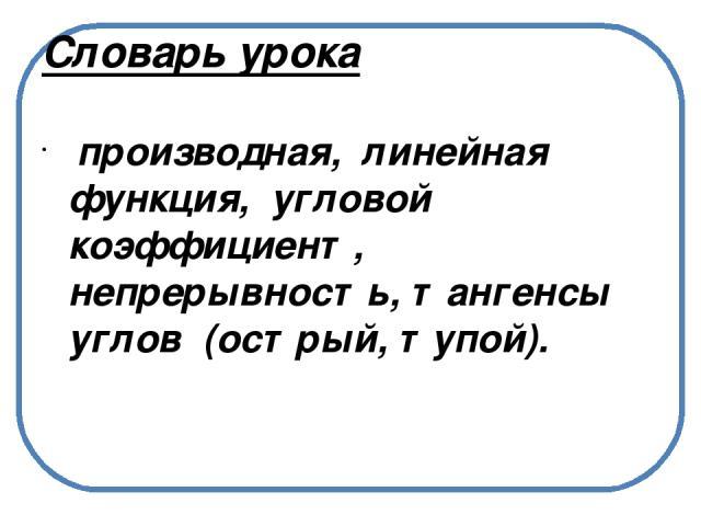 Словарь урока производная, линейная функция, угловой коэффициент, непрерывность, тангенсы углов (острый, тупой).