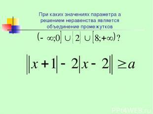 При каких значениях параметра а решением неравенства является объединение промеж