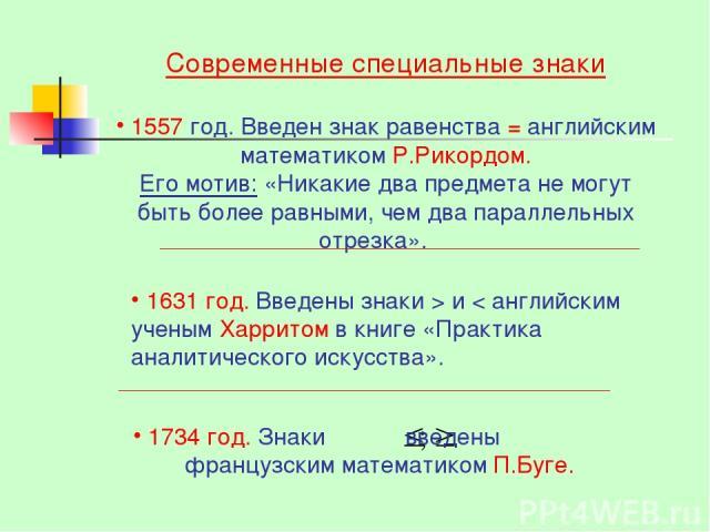 Современные специальные знаки 1557 год. Введен знак равенства = английским математиком Р.Рикордом. Его мотив: «Никакие два предмета не могут быть более равными, чем два параллельных отрезка». 1631 год. Введены знаки > и < английским ученым Харритом …