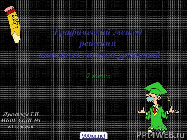 Графический метод решения линейных систем уравнений 7 класс Лукьянчук Т.Н. МБОУ СОШ №1 г.Светлый. 900igr.net