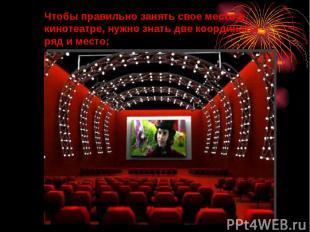 Чтобы правильно занять свое место в кинотеатре, нужно знать две координаты - ряд
