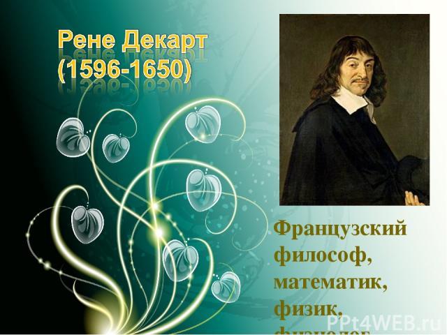 Французский философ, математик, физик, физиолог.