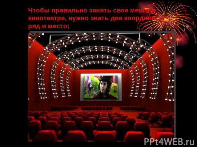 Чтобы правильно занять свое место в кинотеатре, нужно знать две координаты - ряд и место;