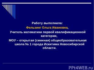 Работу выполнила: Фельзинг Ольга Ивановна, Учитель математики первой квалификаци