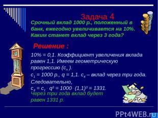 Задача 4 Решение : 10% = 0,1. Коэффициент увеличения вклада равен 1,1. Имеем гео